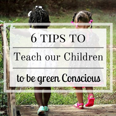 6 Tips to Teach our Children to be Green Conscious
